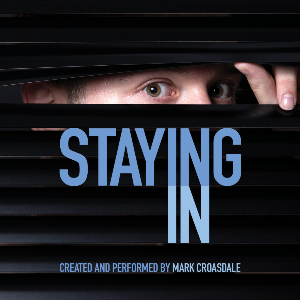 A man peers through window blinds. Text reads Staying in, created and performed by Mark Croasdale